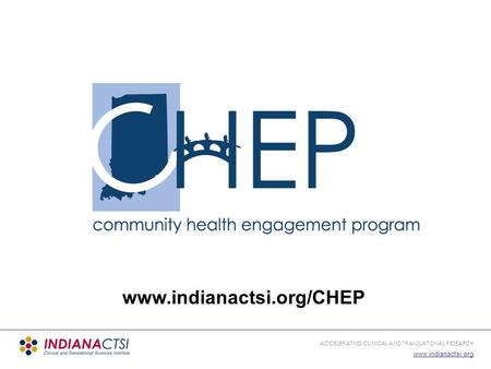 ACCELERATING CLINICAL AND TRANSLATIONAL RESEARCH www.indianactsi.org www.indianactsi.org/CHEP.