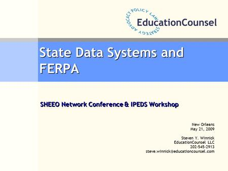 State Data Systems and FERPA New Orleans May 21, 2009 Steven Y. Winnick EducationCounsel LLC 202-545-2913 SHEEO Network.