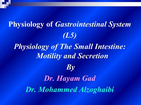 Physiology of Gastrointestinal System (L5) Physiology of The Small Intestine: Motility and Secretion By Dr. Hayam Gad Dr. Mohammed Alzoghaibi.