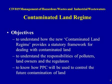 1 CIV819 Management of Hazardous Wastes and Industrial Wastewaters Contaminated Land Regime Objectives –to understand how the new 'Contaminated Land Regime'