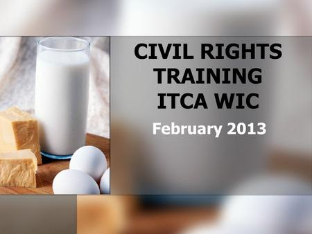 CIVIL RIGHTS TRAINING ITCA WIC February 2013. WHY DO CIVIL RIGHTS REQUIREMENTS APPLY? WIC is a Federally assisted program – WIC benefits and a portion.