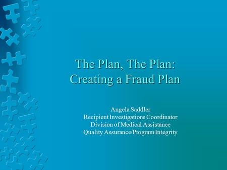 The Plan, The Plan: Creating a Fraud Plan Angela Saddler Recipient Investigations Coordinator Division of Medical Assistance Quality Assurance/Program.