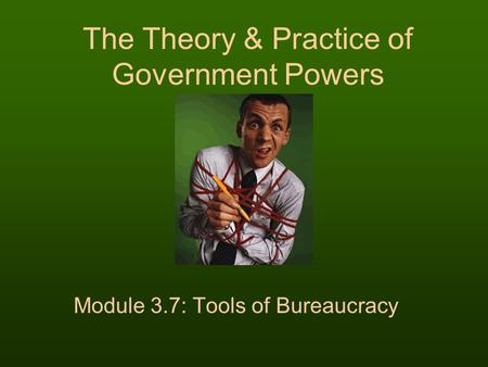 The Theory & Practice of Government Powers Module 3.7: Tools of Bureaucracy.