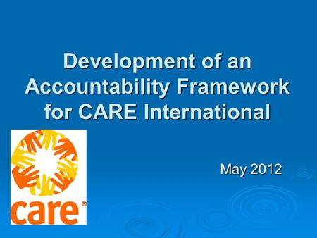 May 2012 Development of an Accountability Framework for CARE International.