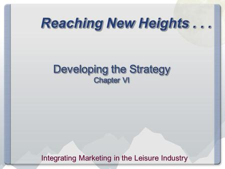 Reaching New Heights... Developing the Strategy Chapter VI Integrating Marketing in the Leisure Industry.
