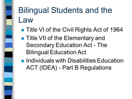 Bilingual Students and the Law n Title VI of the Civil Rights Act of 1964 n Title VII of the Elementary and Secondary Education Act - The Bilingual Education.