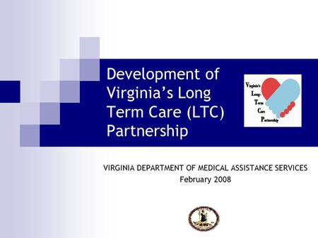 Development of Virginia's Long Term Care (LTC) Partnership VIRGINIA DEPARTMENT OF MEDICAL ASSISTANCE SERVICES February 2008.