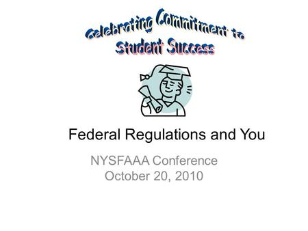 Federal Regulations and You NYSFAAA Conference October 20, 2010.