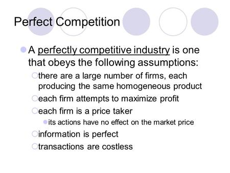 Perfect Competition A perfectly competitive industry is one that obeys the following assumptions:  there are a large number of firms, each producing the.