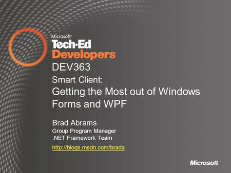 DEV363 Smart Client: Getting the Most out of Windows Forms and WPF Brad Abrams Group Program Manager.NET Framework Team