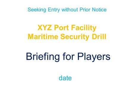 Seeking Entry without Prior Notice XYZ Port Facility Maritime Security Drill Briefing for Players date.