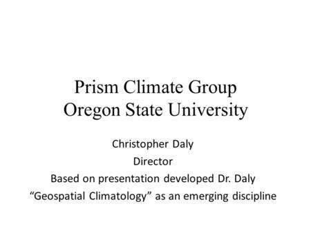 "Prism Climate Group Oregon State University Christopher Daly Director Based on presentation developed Dr. Daly ""Geospatial Climatology"" as an emerging."