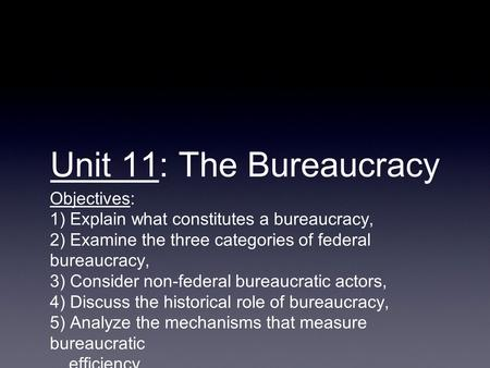 Unit 11: The Bureaucracy Objectives: 1) Explain what constitutes a bureaucracy, 2) Examine the three categories of federal bureaucracy, 3) Consider non-federal.