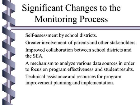 Significant Changes to the Monitoring Process  Self-assessment by school districts.  Greater involvement of parents and other stakeholders.  Improved.