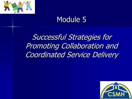 Module 5 Successful Strategies for Promoting Collaboration and Coordinated Service Delivery.