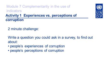 Activity 1 Experiences vs. perceptions of corruption 2 minute challenge: Write a question you could ask in a survey, to find out about: people's experiences.