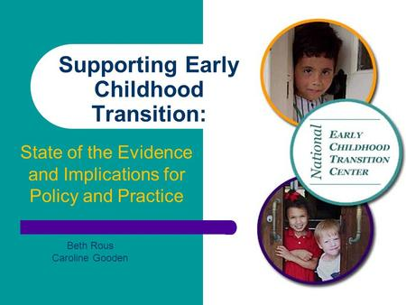 Supporting Early Childhood Transition: State of the Evidence and Implications for Policy and Practice Beth Rous Caroline Gooden.