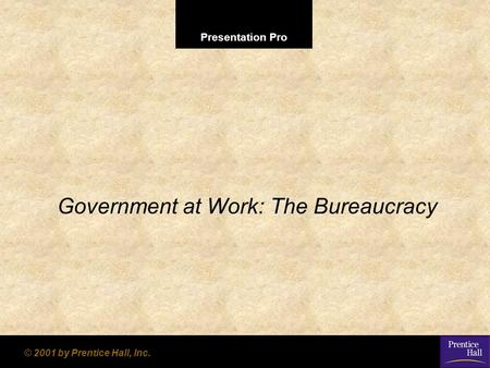 Presentation Pro © 2001 by Prentice Hall, Inc. Government at Work: The Bureaucracy.