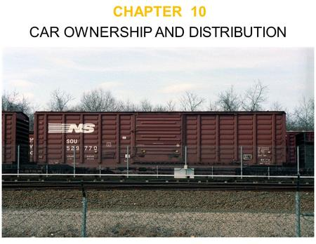 CHAPTER 10 CAR OWNERSHIP AND DISTRIBUTION. Private Car Ownership Railroads encourage utilities to own their own cars - In exchange, get reduced freight.