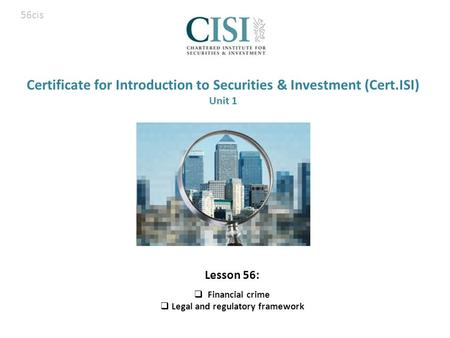 Certificate for Introduction to Securities & Investment (Cert.ISI) Unit 1 Lesson 56:  Financial crime  Legal and regulatory framework 56cis.