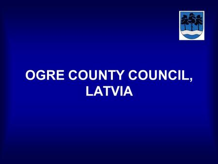 OGRE COUNTY COUNCIL, LATVIA. Content of the presentation: -Municipal system in Latvia, -Functions of Ogre County Council, -Structure and organisation.