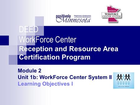DEED WorkForce Center Reception and Resource Area Certification Program Module 2 Unit 1b: WorkForce Center System II Learning Objectives I.