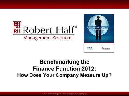 © 2012 Robert Half Management Resources. An Equal Opportunity Employer. Benchmarking the Finance Function 2012: How Does Your Company Measure Up?