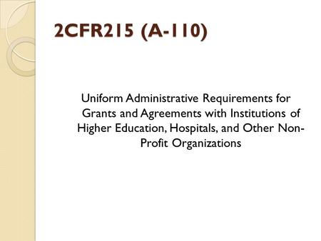 2CFR215 (A-110) Uniform Administrative Requirements for Grants and Agreements with Institutions of Higher Education, Hospitals, and Other Non- Profit Organizations.