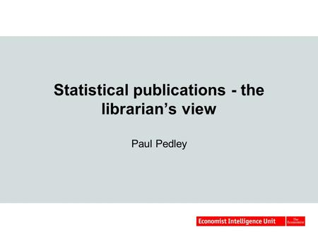 Statistical publications - the librarian's view Paul Pedley.