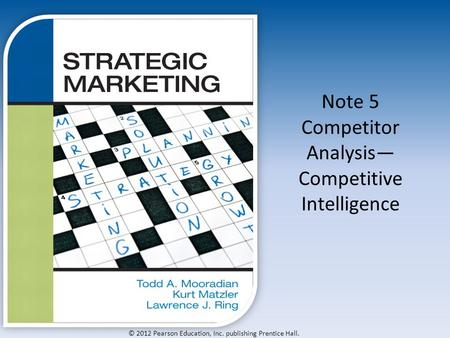© 2012 Pearson Education, Inc. publishing Prentice Hall. Note 5 Competitor Analysis— Competitive Intelligence.