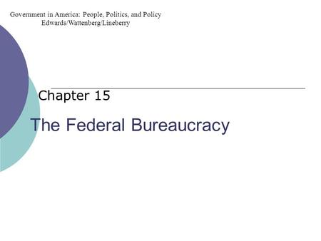 The Federal Bureaucracy Chapter 15 Government in America: People, Politics, and Policy Edwards/Wattenberg/Lineberry.