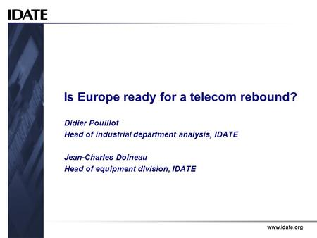 Www.idate.org Is Europe ready for a telecom rebound? Didier Pouillot Head of industrial department analysis, IDATE Jean-Charles Doineau Head of equipment.