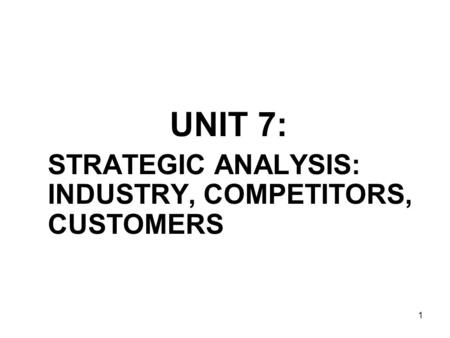 1 UNIT 7: STRATEGIC ANALYSIS: INDUSTRY, COMPETITORS, CUSTOMERS.