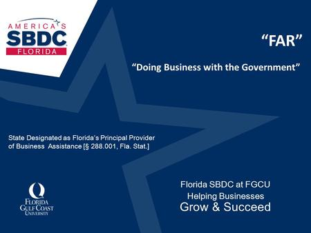 """FAR"" Florida SBDC at FGCU Helping Businesses Grow & Succeed ""Doing Business with the Government"" State Designated as Florida's Principal Provider of Business."