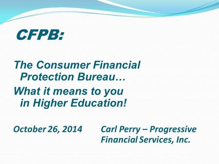 CFPB: The Consumer Financial Protection Bureau… What it means to you in Higher Education! October 26, 2014 Carl Perry – Progressive Financial Services,