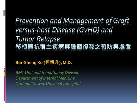Bor-Sheng Ko ( 柯博升 ), M.D. BMT Unit and Hematology Division Department of Internal Medicine National Taiwan University Hospital.