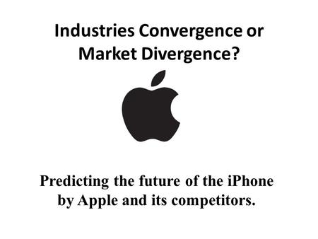 Industries Convergence or Market Divergence? Predicting the future of the iPhone by Apple and its competitors.