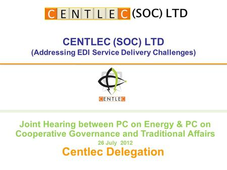 CENTLEC (SOC) LTD (Addressing EDI Service Delivery Challenges) Centlec Delegation (SOC) LTD Joint Hearing between PC on Energy & PC on Cooperative Governance.