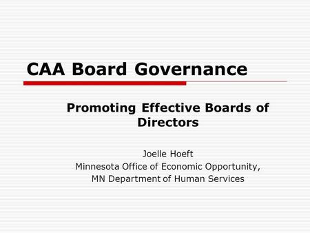 CAA Board Governance Promoting Effective Boards of Directors Joelle Hoeft Minnesota Office of Economic Opportunity, MN Department of Human Services.