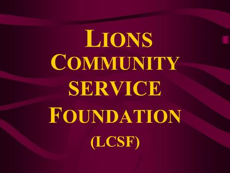 L IONS C OMMUNITY SERVICE F OUNDATION (LCSF) VISION ITS VISION 'To be the leading source of philanthropic giving for the conduct of charitable services.