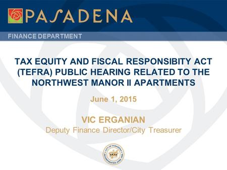 FINANCE DEPARTMENT TAX EQUITY AND FISCAL RESPONSIBITY ACT (TEFRA) PUBLIC HEARING RELATED TO THE NORTHWEST MANOR II APARTMENTS June 1, 2015 VIC ERGANIAN.