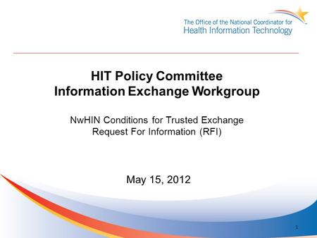 HIT Policy Committee Information Exchange Workgroup NwHIN Conditions for Trusted Exchange Request For Information (RFI) May 15, 2012 1.