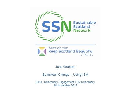 June Graham Behaviour Change – Using ISM EAUC Community Engagement TSN Community 28 November 2014.
