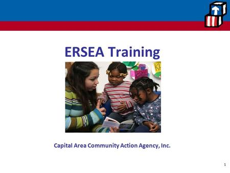 ERSEA Training Office of Head Start Capital Area Community Action Agency, Inc. 1.