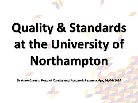Quality & Standards at the University of Northampton Dr Anne Craven, Head of Quality and Academic Partnerships, 24/04/2014.