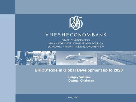 1 April, 2012 Sergey Vasiliev Deputy Chairman x BRICS' Role in Global Development up to 2020.