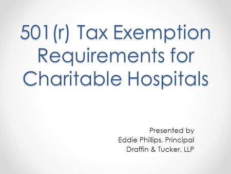 501(r) Tax Exemption Requirements for Charitable Hospitals Presented by Eddie Phillips, Principal Draffin & Tucker, LLP.