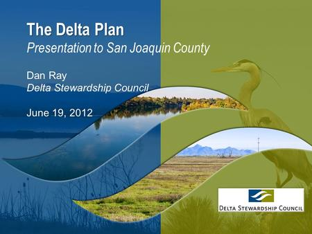 1 The Delta Plan The Delta Plan Presentation to San Joaquin County Dan Ray Delta Stewardship Council June 19, 2012.