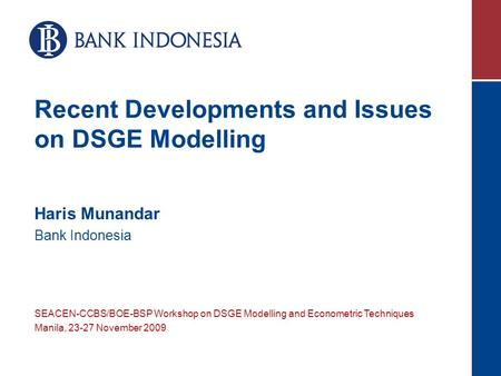 Recent Developments and Issues on DSGE Modelling Haris Munandar Bank Indonesia SEACEN-CCBS/BOE-BSP Workshop on DSGE Modelling and Econometric Techniques.