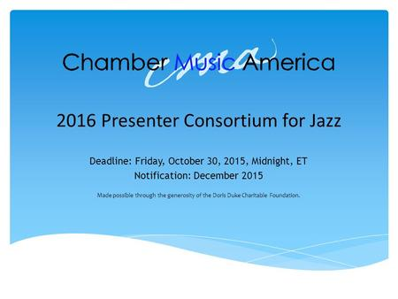 2016 Presenter Consortium for Jazz Deadline: Friday, October 30, 2015, Midnight, ET Notification: December 2015 Made possible through the generosity of.
